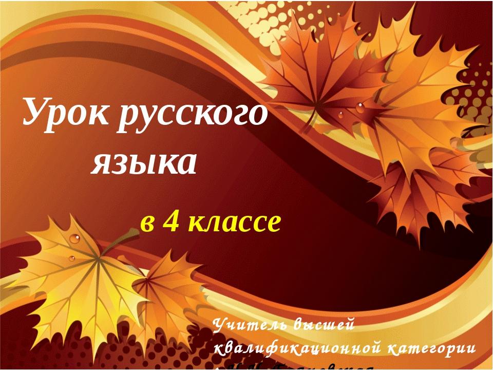 Урок русского языка в 4 классе Учитель высшей квалификационной категории : Н....