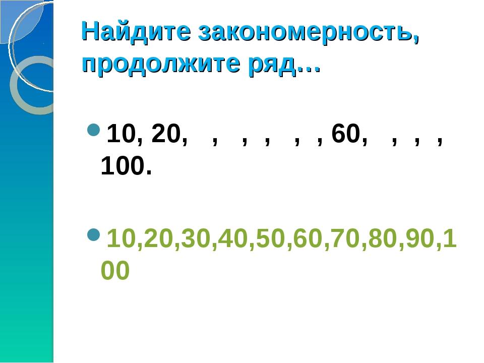 Найдите закономерность, продолжите ряд… 10, 20, , , , , , 60, , , , 100. 10,2...