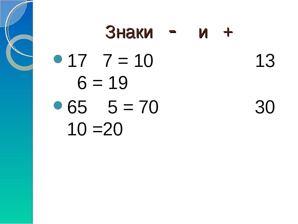 Знаки - и + 17 7 = 10 13 6 = 19 65 5 = 70 30 10 =20