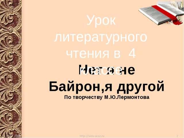 Нет я не Байрон,я другой По творчеству М.Ю.Лермонтова Урок литературного чте...