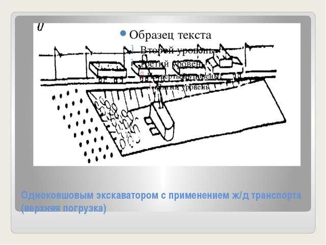 Одноковшовым экскаватором с применением ж/д транспорта (верхняя погрузка)