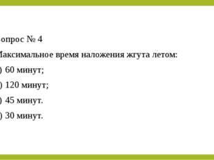 Вопрос № 4 Максимальное время наложения жгута летом: a)60 минут; b)120 мину