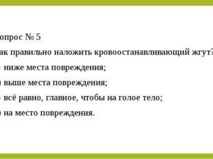 Вопрос № 5 Как правильно наложить кровоостанавливающий жгут? a)ниже места по