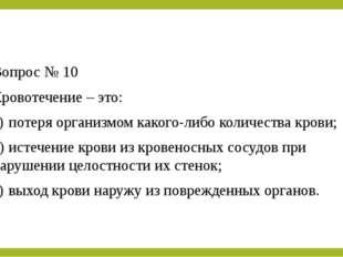 Вопрос № 10 Кровотечение – это: a)потеря организмом какого-либо количества к