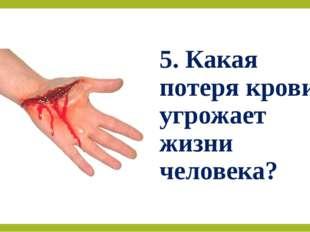 5. Какая потеря крови угрожает жизни человека?