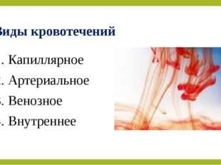 Виды кровотечений 1. Капиллярное 2. Артериальное 3. Венозное 4. Внутреннее