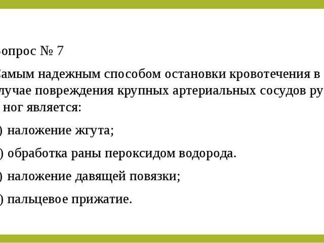 Вопрос № 7 Самым надежным способом остановки кровотечения в случае повреждени...