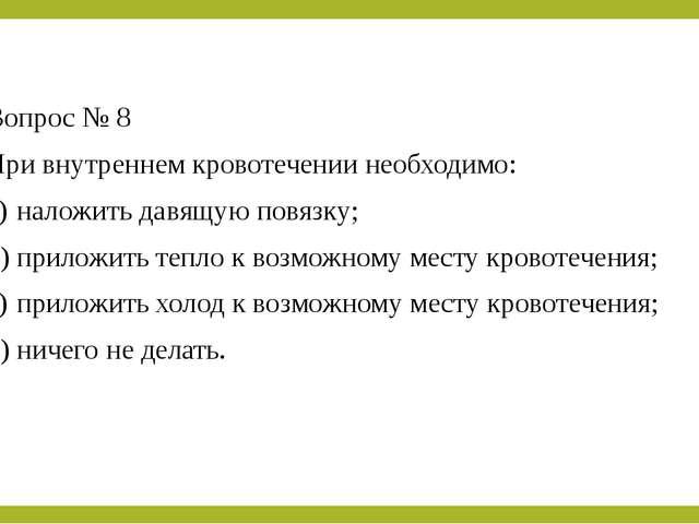 Вопрос № 8 При внутреннем кровотечении необходимо: a)наложить давящую повязк...