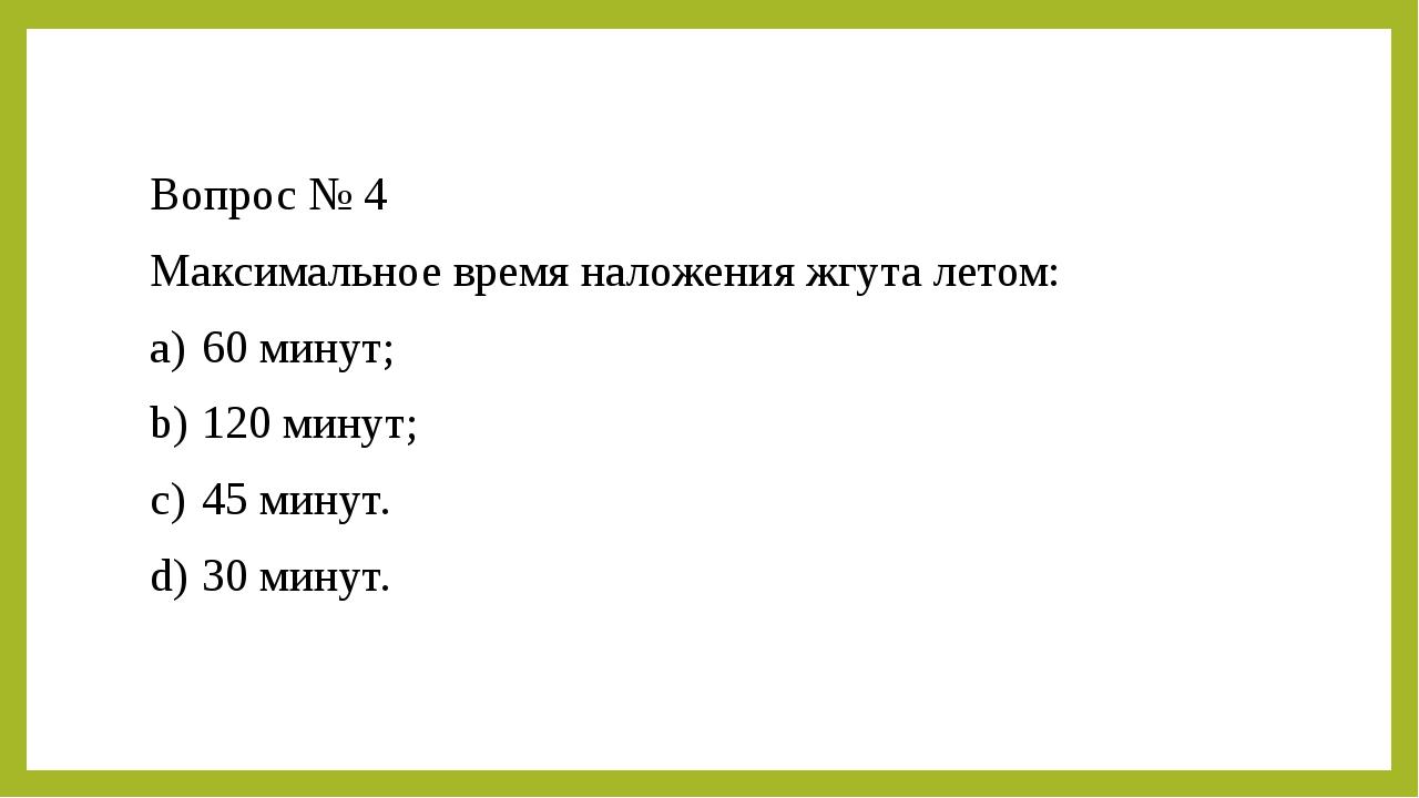 Вопрос № 4 Максимальное время наложения жгута летом: a)60 минут; b)120 мину...
