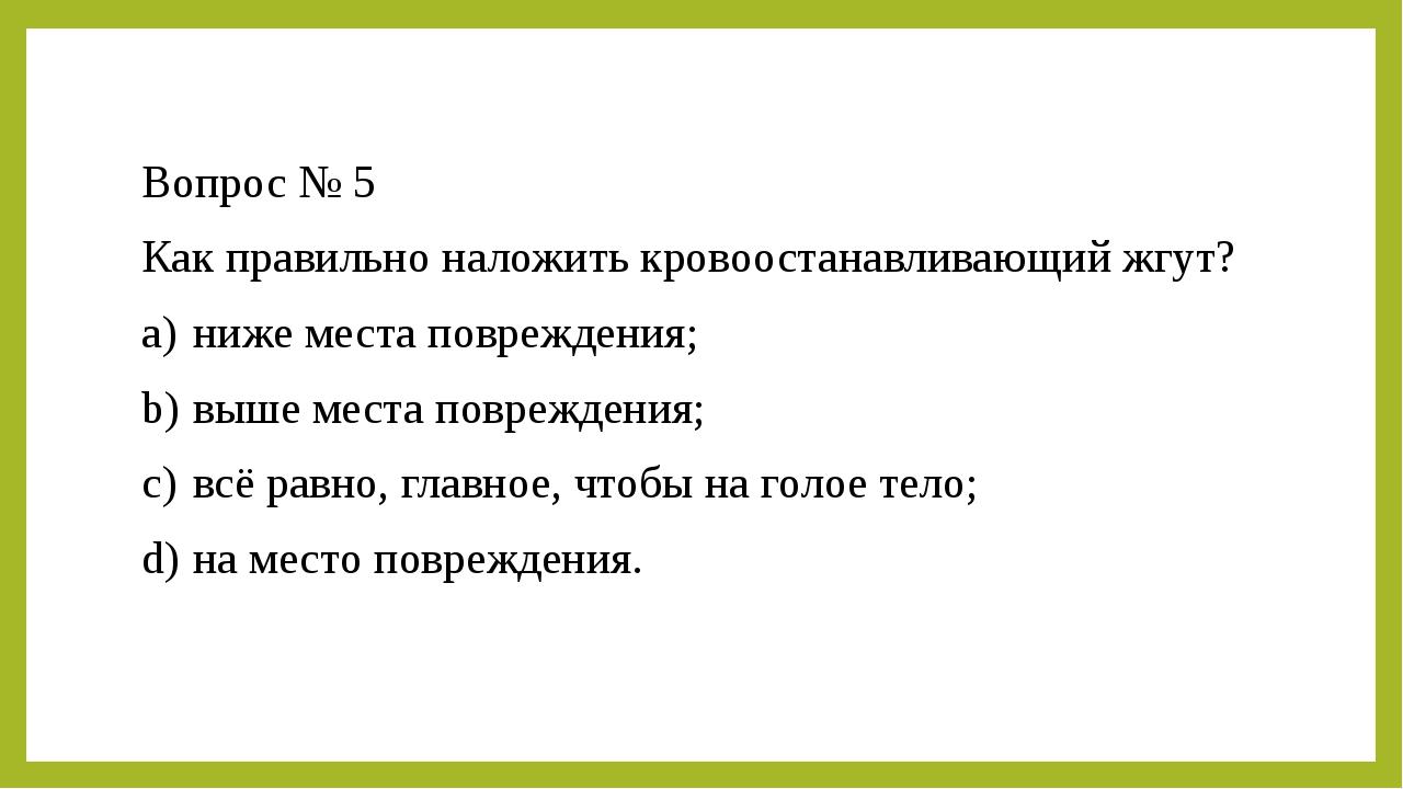 Вопрос № 5 Как правильно наложить кровоостанавливающий жгут? a)ниже места по...