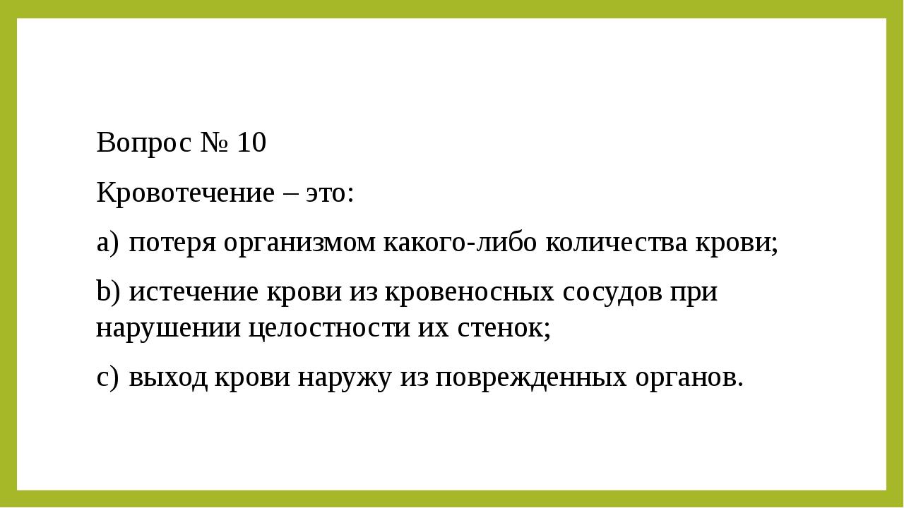 Вопрос № 10 Кровотечение – это: a)потеря организмом какого-либо количества к...