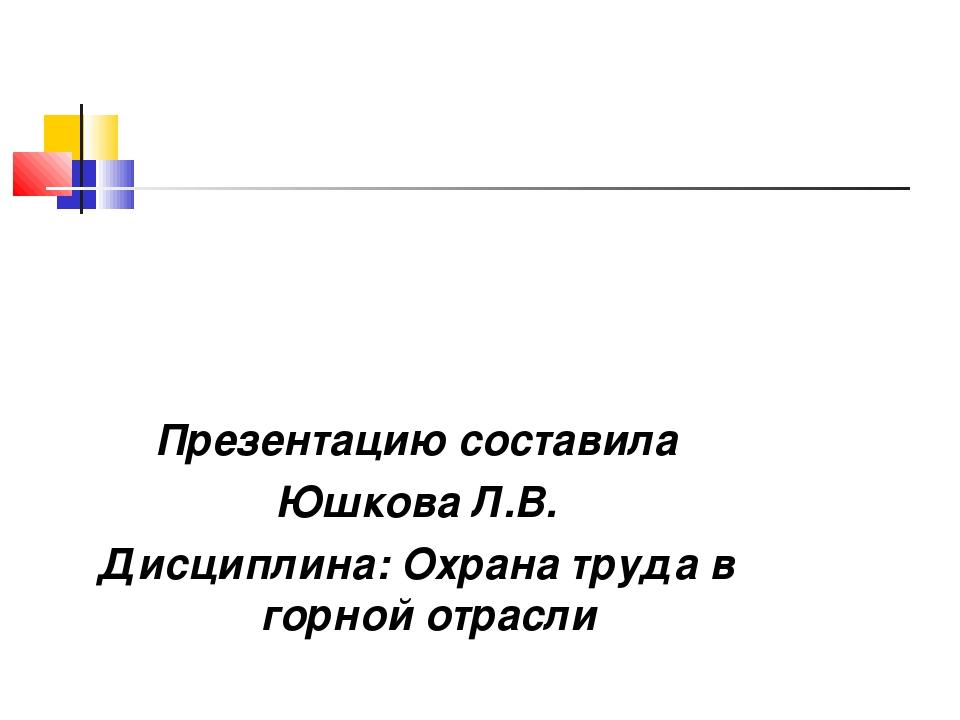 Презентацию составила Юшкова Л.В. Дисциплина: Охрана труда в горной отрасли