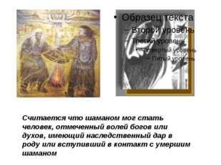 Считается что шаманом мог стать человек, отмеченный волей богов или духов, и