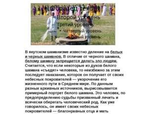 В якутском шаманизме известно деление на белых и черных шаманов. В отличие о