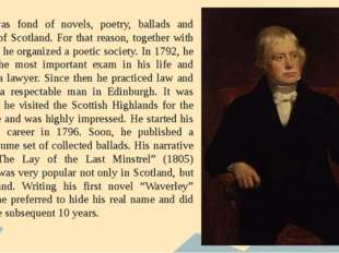He was fond of novels, poetry, ballads and legends of Scotland. For that rea