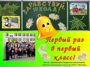Первый раз в первый класс! Автор: Щербинина Людмила Николаевна, учитель начал