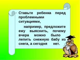 Ставьте ребенка перед проблемными ситуациями, например, предложите ему выясн
