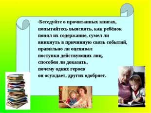 -Беседуйте о прочитанных книгах, попытайтесь выяснить, как ребёнок понял их
