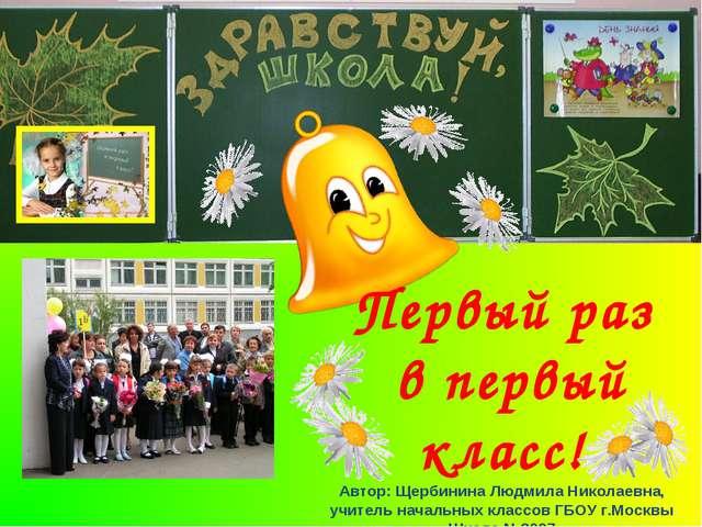 Первый раз в первый класс! Автор: Щербинина Людмила Николаевна, учитель начал...