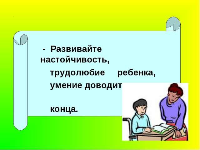 - Развивайте настойчивость, трудолюбие ребенка, умение доводить дело до конца.