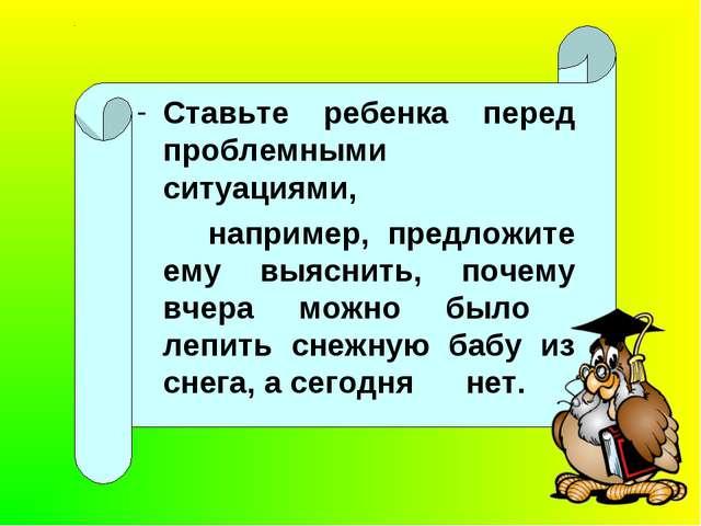 Ставьте ребенка перед проблемными ситуациями, например, предложите ему выясн...