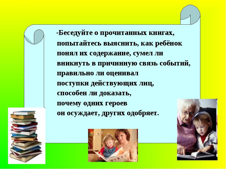 -Беседуйте о прочитанных книгах, попытайтесь выяснить, как ребёнок понял их...