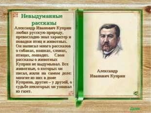 Невыдуманные рассказы Александр Иванович Куприн любил русскую природу, превос