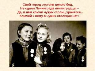 Свой город отстояв ценою бед, Не сдали Ленинграда ленинградцы – Да, в нём кл