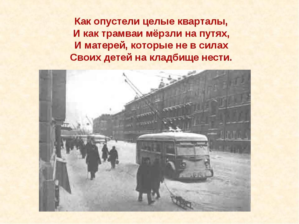 Как опустели целые кварталы, И как трамваи мёрзли на путях, И матерей, которы...