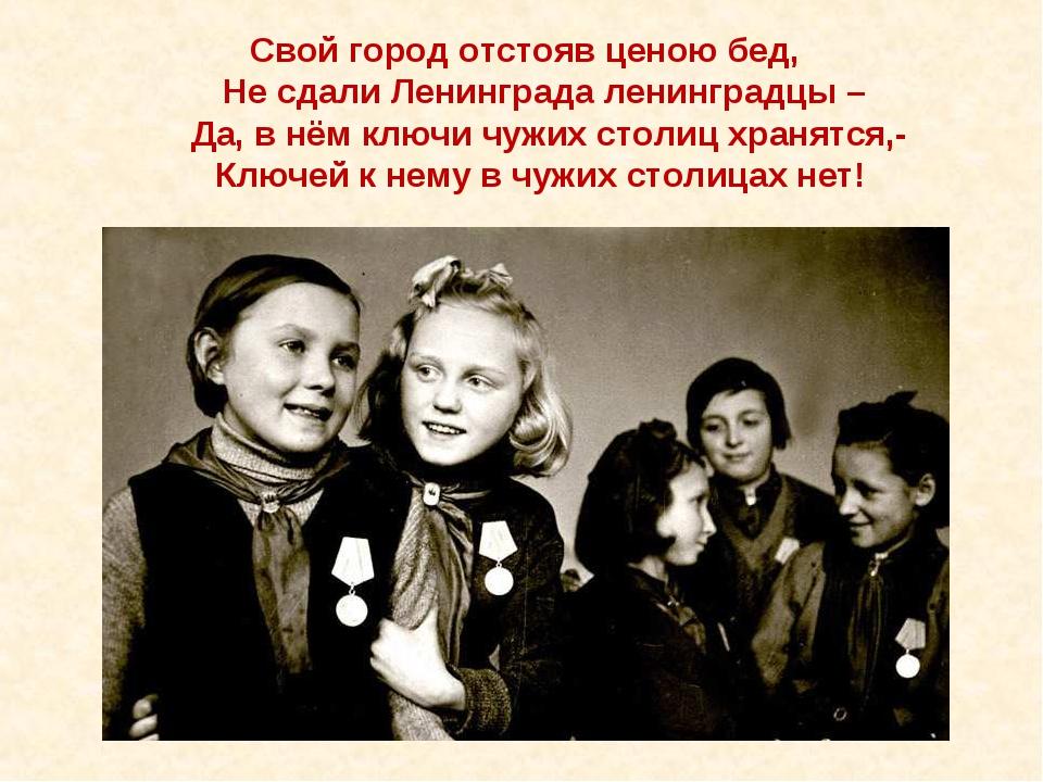 Свой город отстояв ценою бед, Не сдали Ленинграда ленинградцы – Да, в нём кл...