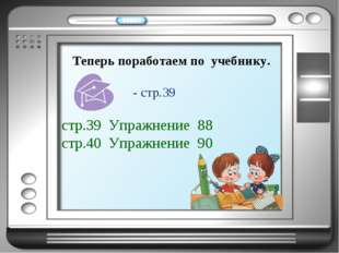 Теперь поработаем по учебнику. стр.39 Упражнение 88 стр.40 Упражнение 90 - ст