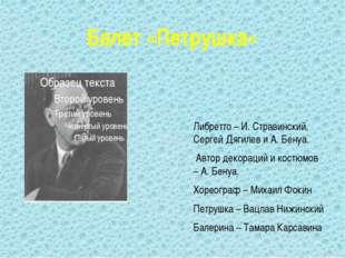 Балет «Петрушка» Либретто – И. Стравинский, Сергей Дягилев и А. Бенуа. Автор