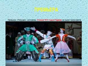 ПРЕМЬЕРА Премьера «Петрушки» состоялась 13 июня 1911 года в Париже на сцене т