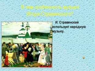 В чем особенность музыки Игоря Стравинского? И. Стравинский использует народн