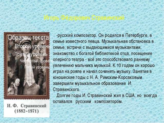 Игорь Фёдорович Стравинский -русский композитор. Он родился в Петербурге, в...