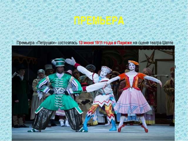 ПРЕМЬЕРА Премьера «Петрушки» состоялась 13 июня 1911 года в Париже на сцене т...
