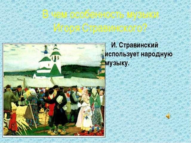 В чем особенность музыки Игоря Стравинского? И. Стравинский использует народн...