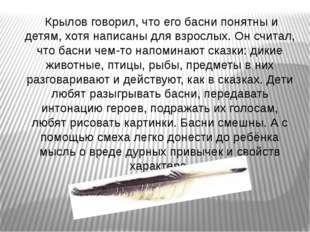 Крылов говорил, что его басни понятны и детям, хотя написаны для взрослых. О