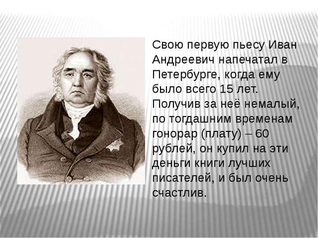 Свою первую пьесу Иван Андреевич напечатал в Петербурге, когда ему было всего...