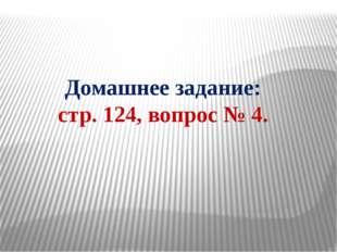 Домашнее задание: стр. 124, вопрос № 4.