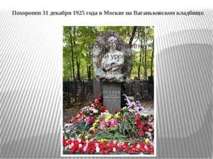 Похоронен 31 декабря 1925 года в Москве на Ваганьковском кладбище.