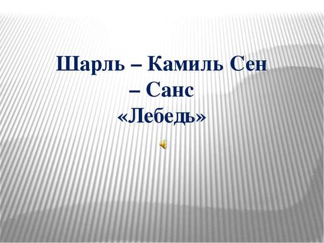 Шарль – Камиль Сен – Санс «Лебедь»
