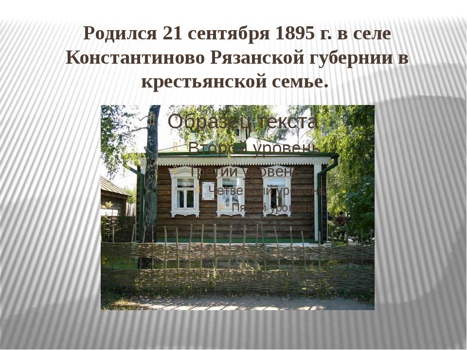 Родился 21 сентября 1895 г. в селе Константиново Рязанской губернии в крестья...