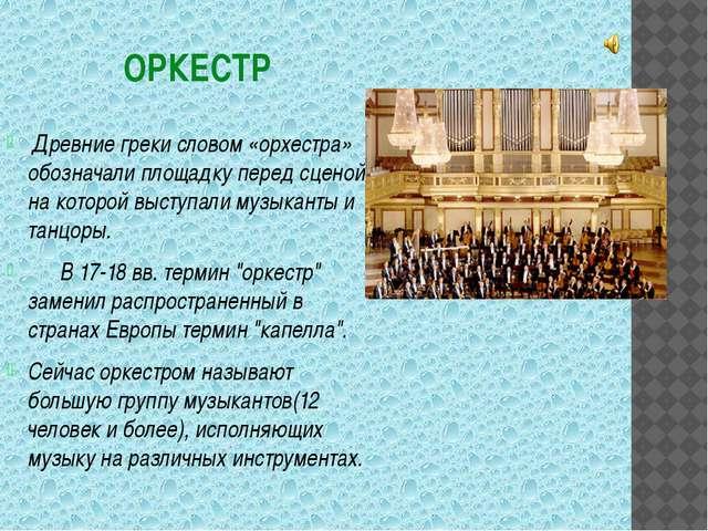 ОРКЕСТР Древние греки словом «орхестра» обозначали площадку перед сценой на к...
