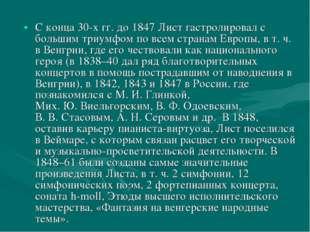 С конца 30-хгг. до 1847 Лист гастролировал с большим триумфом по всем страна