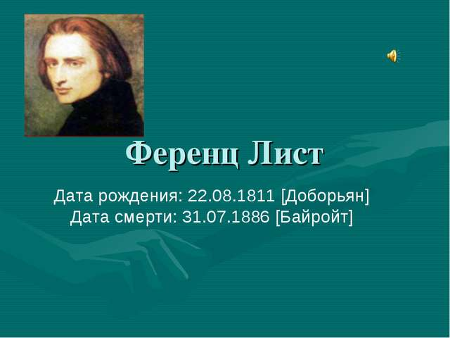 Ференц Лист Дата рождения: 22.08.1811 [Доборьян] Дата смерти: 31.07.1886 [Бай...