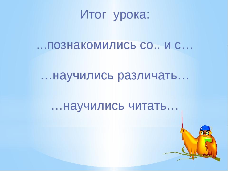 Итог урока: ...познакомились со.. и с… …научились различать… …научились читать…