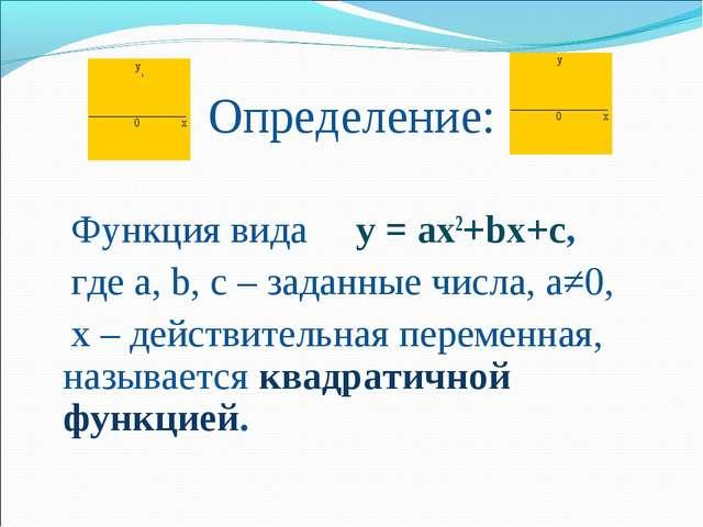 Определение: Функция вида у = ах2+bх+с, где а, b, c – заданные числа, а≠0, х...