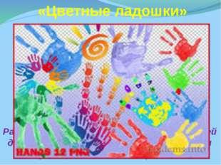 «Цветные ладошки» Развитие творческих способностей детей дошкольного возраст