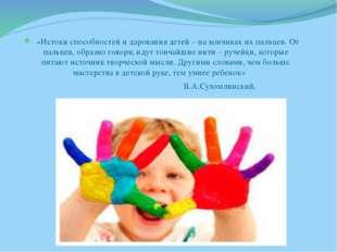 «Истоки способностей и дарования детей – на кончиках их пальцев. От пальцев,